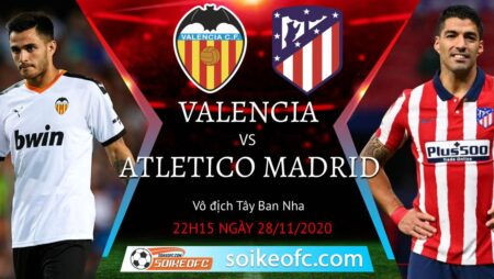 Soi kèo Valencia vs Atletico Madrid, 22h15 ngày 28/11/2020 – VĐQG Tây Ban Nha