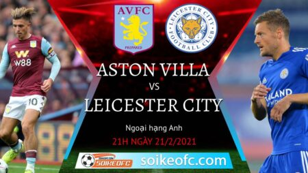 Soi kèo Aston Villa vs Leicester City, 21h00 ngày 21/02/2021 – Ngoại Hạng Anh