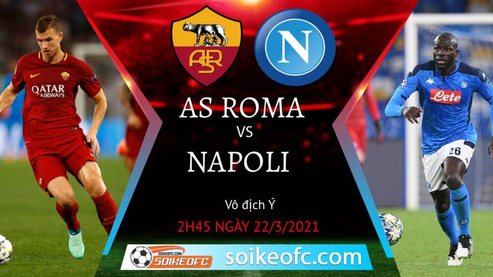 Soi kèo AS Roma vs Napoli, 02h45 ngày 22/03/2021 – VĐQG Italia
