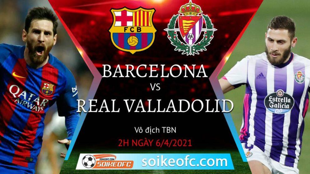Soi kèo Barcelona vs Real Valladolid, 02h00 ngày 06/04/2021 – VĐQG Tây Ban Nha