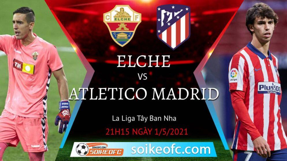 Soi kèo Elche vs Atletico Madrid, 21h15 ngày 01/05/2021 – VĐQG Tây Ban Nha