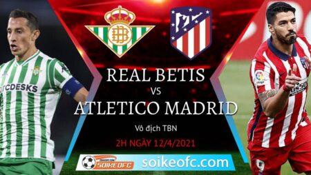 Soi kèo Real Betis vs Atletico Madrid, 02h00 ngày 12/02/2021 – VĐQG Tây Ban Nha