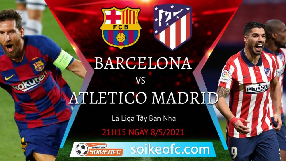 Soi kèo Barcelona vs Atletico Madrid, 21h15 ngày 08/05/2021 – VĐQG Tây Ban Nha