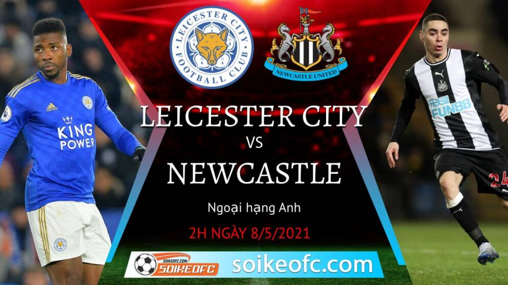 Soi kèo Leicester City vs Newcastle United, 02h00 ngày 08/05/2021 – Ngoại Hạng Anh