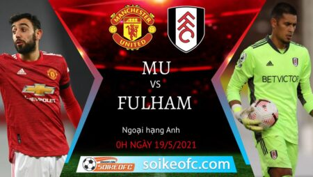 Soi kèo Manchester United vs Fulham, 00h00 ngày 19/05/2021 – Ngoại Hạng Anh