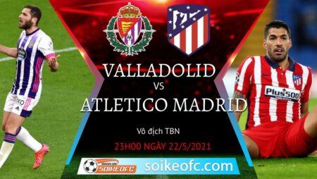 Soi kèo Real Valladolid vs Atletico Madrid, 23h00 ngày 22/05/2021 – VĐQG Tây Ban Nha