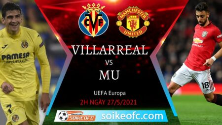 Soi kèo Villarreal vs Manchester United, 02h00 ngày 27/05/2021 – CK Europa League