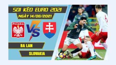 Soi kèo Ba Lan vs Slovakia, 23h00 ngày 14/06/2021 – Euro 2021